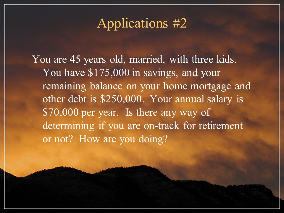 Applications #2 You are 45 years old, married, with three kids.