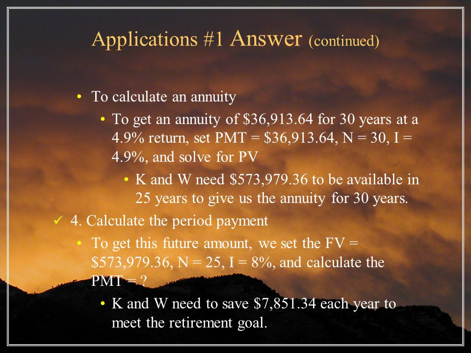 Applications #1 Answer (continued) To calculate an annuity To get an annuity of $36,913.64 for 30 years at a 4.9% return, set PMT = $36,913.64, N = 30, I = 4.9%, and solve for PV K and W need $573,979.36 to be available in 25 years to give us the annuity for 30 years.