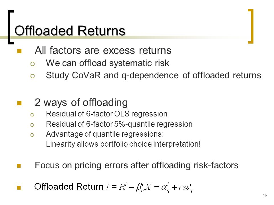 16 Offloaded Returns All factors are excess returns  We can offload systematic risk  Study CoVaR and q-dependence of offloaded returns 2 ways of offloading  Residual of 6-factor OLS regression  Residual of 6-factor 5%-quantile regression  Advantage of quantile regressions: Linearity allows portfolio choice interpretation.