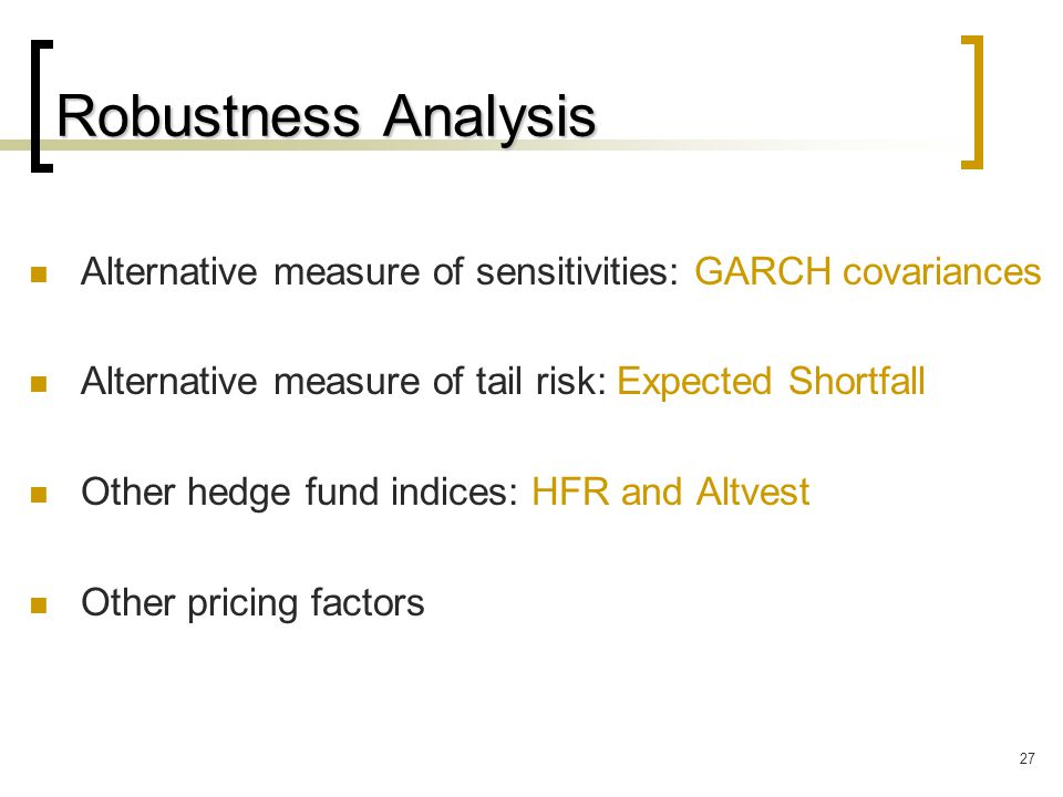 27 Robustness Analysis Alternative measure of sensitivities: GARCH covariances Alternative measure of tail risk: Expected Shortfall Other hedge fund indices: HFR and Altvest Other pricing factors