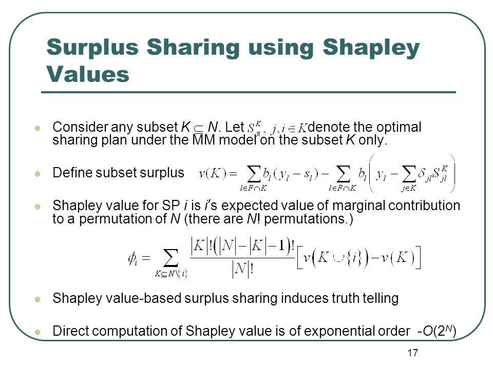 17 Surplus Sharing using Shapley Values Consider any subset K  N. Let denote the optimal sharing plan under the MM model on the subset K only. Define