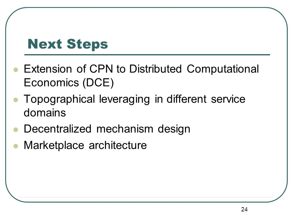 24 Extension of CPN to Distributed Computational Economics (DCE) Topographical leveraging in different service domains Decentralized mechanism design