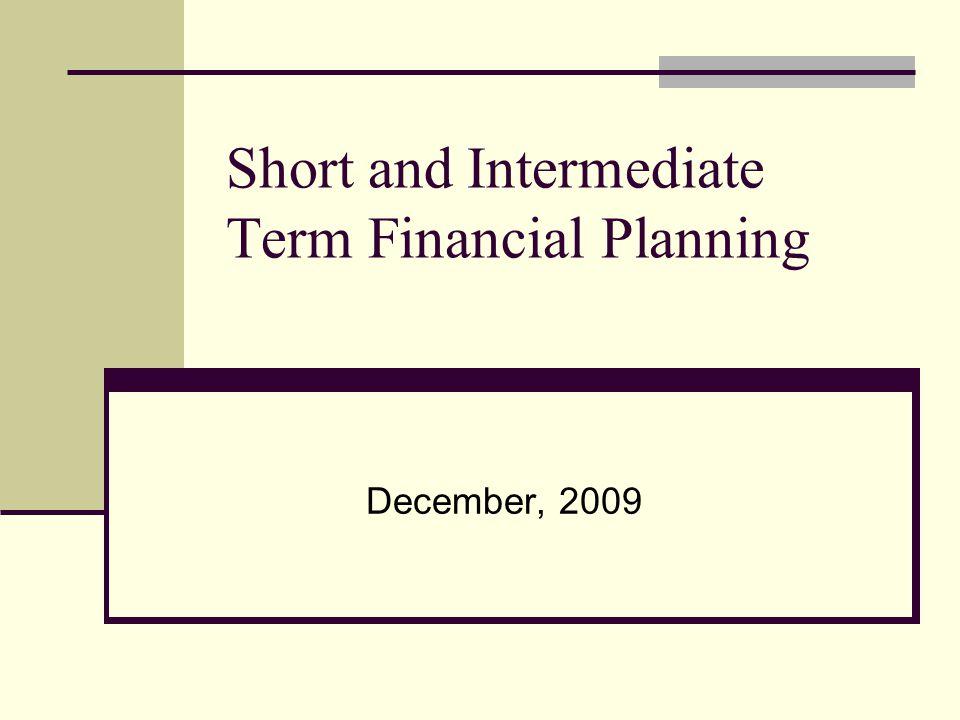 Short and Intermediate Term Financial Planning December, 2009