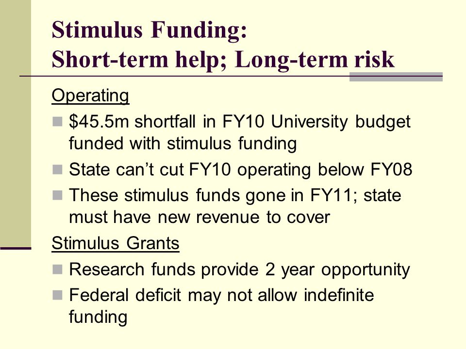 Stimulus Funding: Short-term help; Long-term risk Operating $45.5m shortfall in FY10 University budget funded with stimulus funding State can't cut FY10 operating below FY08 These stimulus funds gone in FY11; state must have new revenue to cover Stimulus Grants Research funds provide 2 year opportunity Federal deficit may not allow indefinite funding
