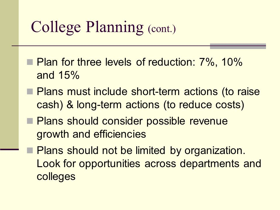 College Planning (cont.) Plan for three levels of reduction: 7%, 10% and 15% Plans must include short-term actions (to raise cash) & long-term actions (to reduce costs) Plans should consider possible revenue growth and efficiencies Plans should not be limited by organization.