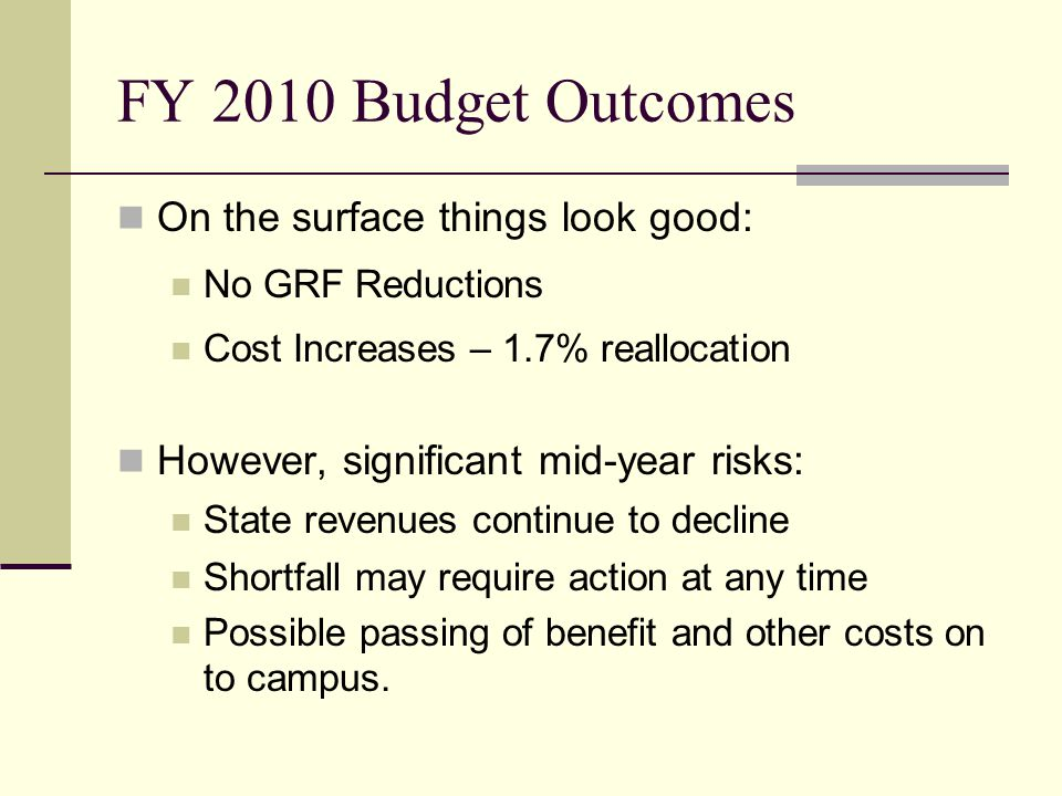 FY 2010 Budget Outcomes On the surface things look good: No GRF Reductions Cost Increases – 1.7% reallocation However, significant mid-year risks: State revenues continue to decline Shortfall may require action at any time Possible passing of benefit and other costs on to campus.