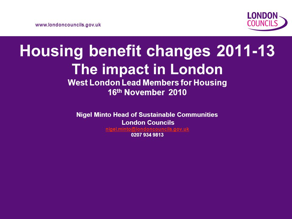 www.londoncouncils.gov.uk Housing benefit changes 2011-13 The impact in London West London Lead Members for Housing 16 th November 2010 Nigel Minto Head of Sustainable Communities London Councils nigel.minto@londoncouncils.gov.uk 0207 934 9813 nigel.minto@londoncouncils.gov.uk