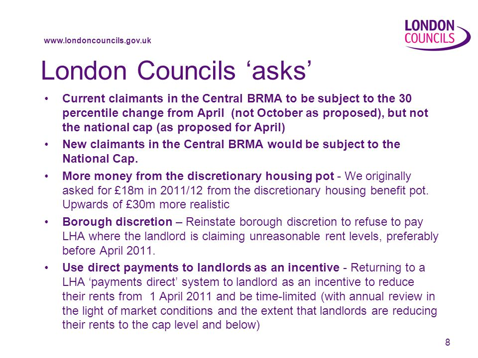 www.londoncouncils.gov.uk London Councils 'asks' Current claimants in the Central BRMA to be subject to the 30 percentile change from April (not October as proposed), but not the national cap (as proposed for April) New claimants in the Central BRMA would be subject to the National Cap.