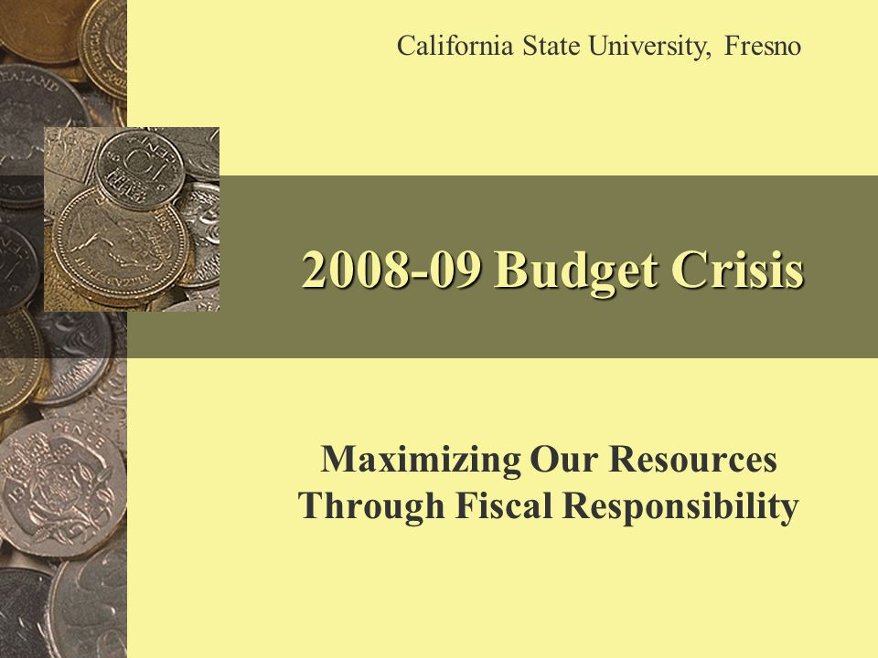 2008-09 Budget Crisis Maximizing Our Resources Through Fiscal Responsibility California State University, Fresno