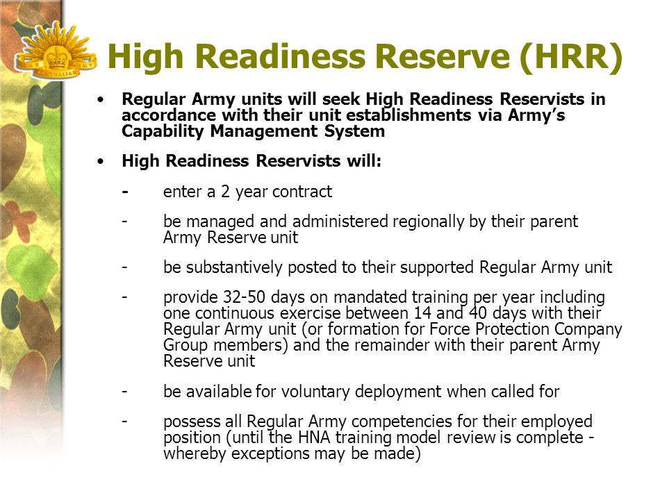 High Readiness Reserve (HRR) Regular Army units will seek High Readiness Reservists in accordance with their unit establishments via Army's Capability Management System High Readiness Reservists will: -enter a 2 year contract -be managed and administered regionally by their parent Army Reserve unit -be substantively posted to their supported Regular Army unit -provide 32-50 days on mandated training per year including one continuous exercise between 14 and 40 days with their Regular Army unit (or formation for Force Protection Company Group members) and the remainder with their parent Army Reserve unit -be available for voluntary deployment when called for -possess all Regular Army competencies for their employed position (until the HNA training model review is complete - whereby exceptions may be made)