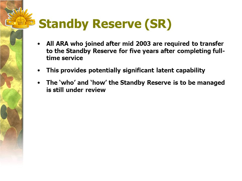 Standby Reserve (SR) All ARA who joined after mid 2003 are required to transfer to the Standby Reserve for five years after completing full- time service This provides potentially significant latent capability The 'who' and 'how' the Standby Reserve is to be managed is still under review