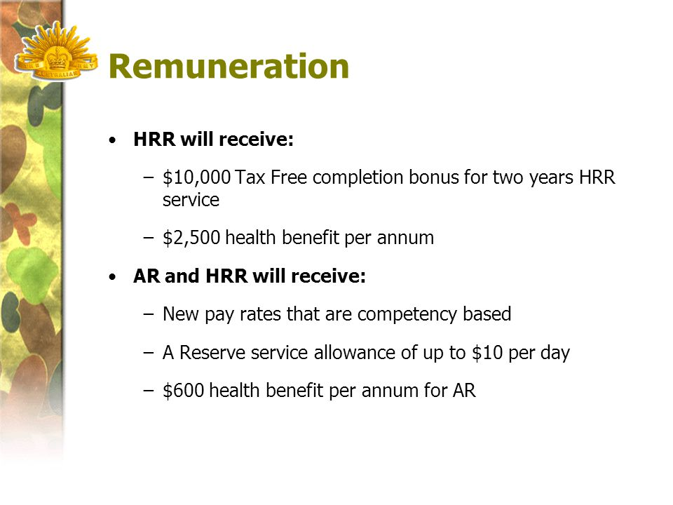 Remuneration HRR will receive: −$10,000 Tax Free completion bonus for two years HRR service −$2,500 health benefit per annum AR and HRR will receive: −New pay rates that are competency based −A Reserve service allowance of up to $10 per day −$600 health benefit per annum for AR