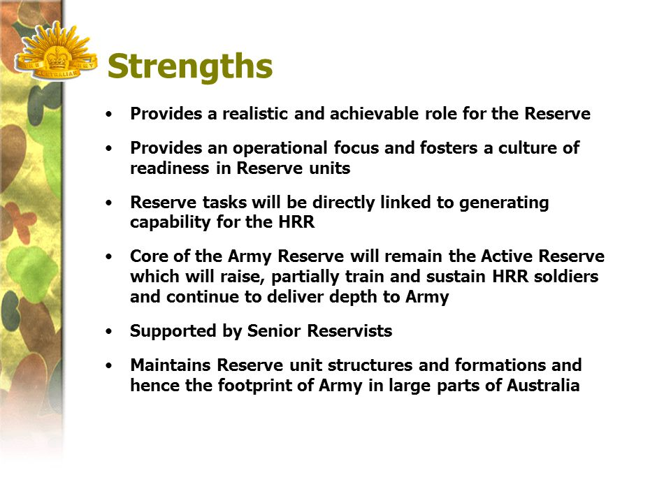 Strengths Provides a realistic and achievable role for the Reserve Provides an operational focus and fosters a culture of readiness in Reserve units Reserve tasks will be directly linked to generating capability for the HRR Core of the Army Reserve will remain the Active Reserve which will raise, partially train and sustain HRR soldiers and continue to deliver depth to Army Supported by Senior Reservists Maintains Reserve unit structures and formations and hence the footprint of Army in large parts of Australia