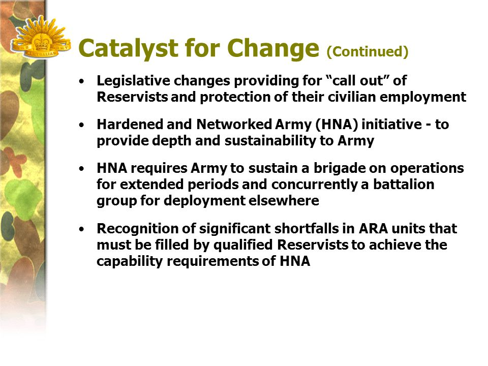 Catalyst for Change (Continued) Legislative changes providing for call out of Reservists and protection of their civilian employment Hardened and Networked Army (HNA) initiative - to provide depth and sustainability to Army HNA requires Army to sustain a brigade on operations for extended periods and concurrently a battalion group for deployment elsewhere Recognition of significant shortfalls in ARA units that must be filled by qualified Reservists to achieve the capability requirements of HNA