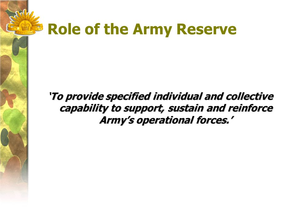 Role of the Army Reserve To provide specified individual and collective capability to support, sustain and reinforce Army's operational forces.' 'To provide specified individual and collective capability to support, sustain and reinforce Army's operational forces.'