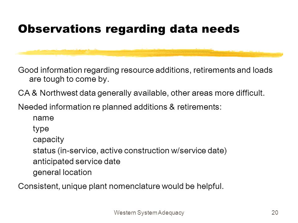 Western System Adequacy20 Observations regarding data needs Good information regarding resource additions, retirements and loads are tough to come by.
