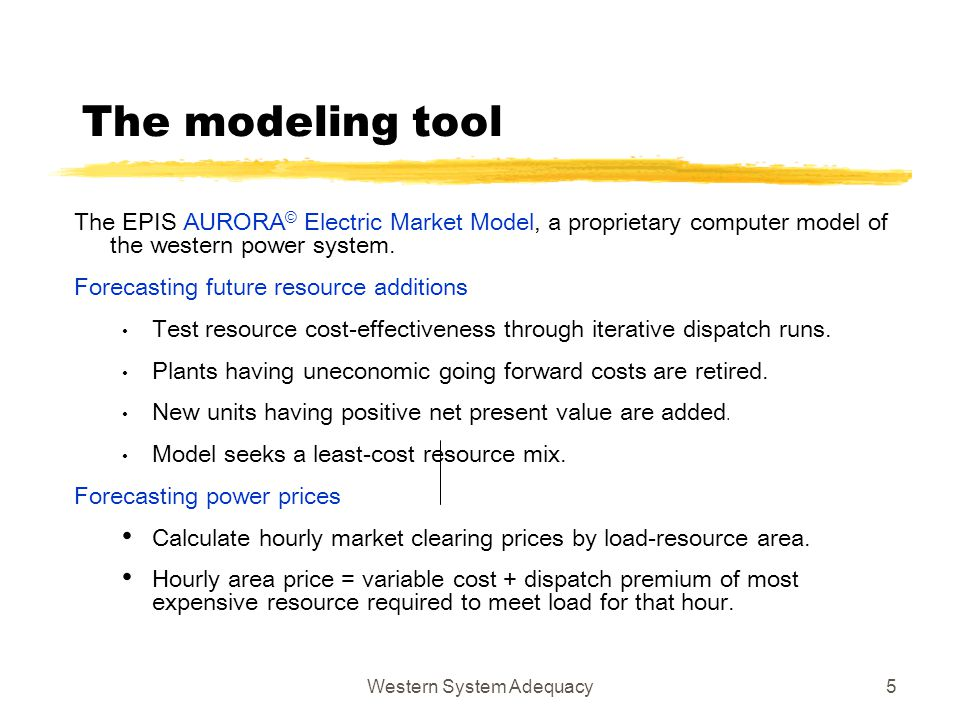 Western System Adequacy5 The modeling tool The EPIS AURORA © Electric Market Model, a proprietary computer model of the western power system. Forecast