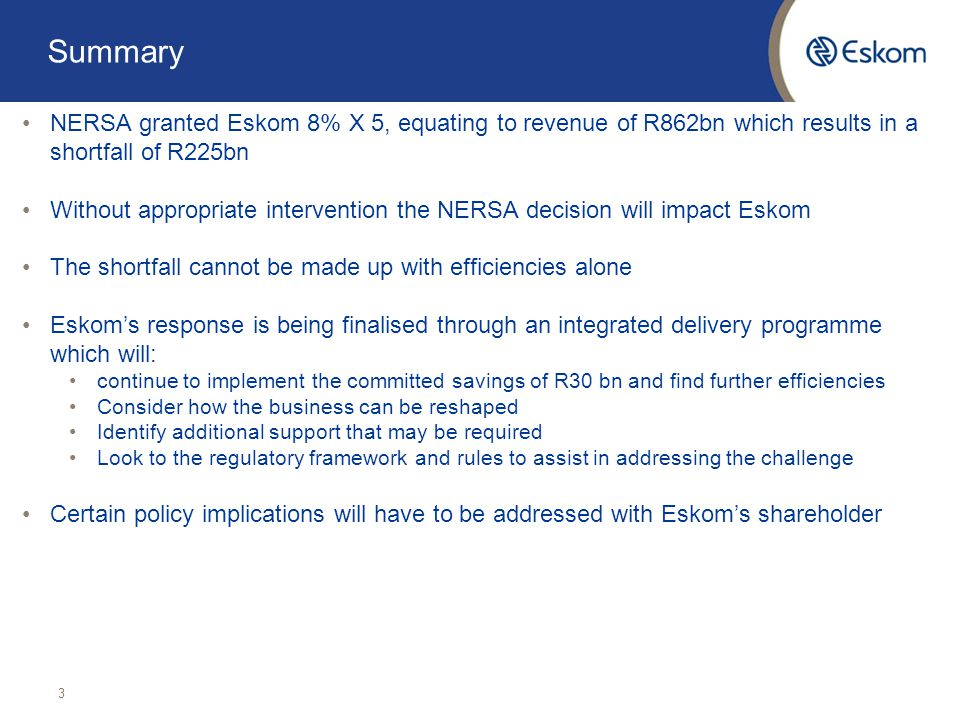 Summary NERSA granted Eskom 8% X 5, equating to revenue of R862bn which results in a shortfall of R225bn Without appropriate intervention the NERSA decision will impact Eskom The shortfall cannot be made up with efficiencies alone Eskom's response is being finalised through an integrated delivery programme which will: continue to implement the committed savings of R30 bn and find further efficiencies Consider how the business can be reshaped Identify additional support that may be required Look to the regulatory framework and rules to assist in addressing the challenge Certain policy implications will have to be addressed with Eskom's shareholder 3