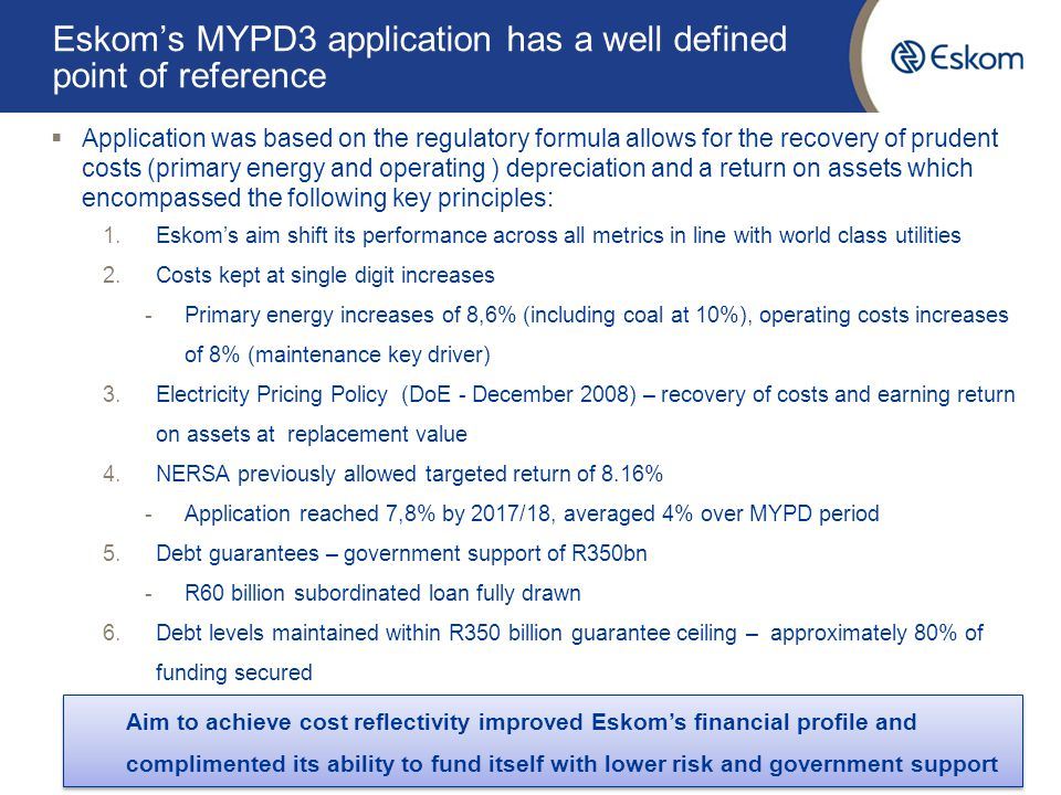 Eskom's MYPD3 application has a well defined point of reference  Application was based on the regulatory formula allows for the recovery of prudent costs (primary energy and operating ) depreciation and a return on assets which encompassed the following key principles: 1.Eskom's aim shift its performance across all metrics in line with world class utilities 2.Costs kept at single digit increases -Primary energy increases of 8,6% (including coal at 10%), operating costs increases of 8% (maintenance key driver) 3.Electricity Pricing Policy (DoE - December 2008) – recovery of costs and earning return on assets at replacement value 4.NERSA previously allowed targeted return of 8.16% -Application reached 7,8% by 2017/18, averaged 4% over MYPD period 5.Debt guarantees – government support of R350bn -R60 billion subordinated loan fully drawn 6.Debt levels maintained within R350 billion guarantee ceiling – approximately 80% of funding secured 4 Aim to achieve cost reflectivity improved Eskom's financial profile and complimented its ability to fund itself with lower risk and government support