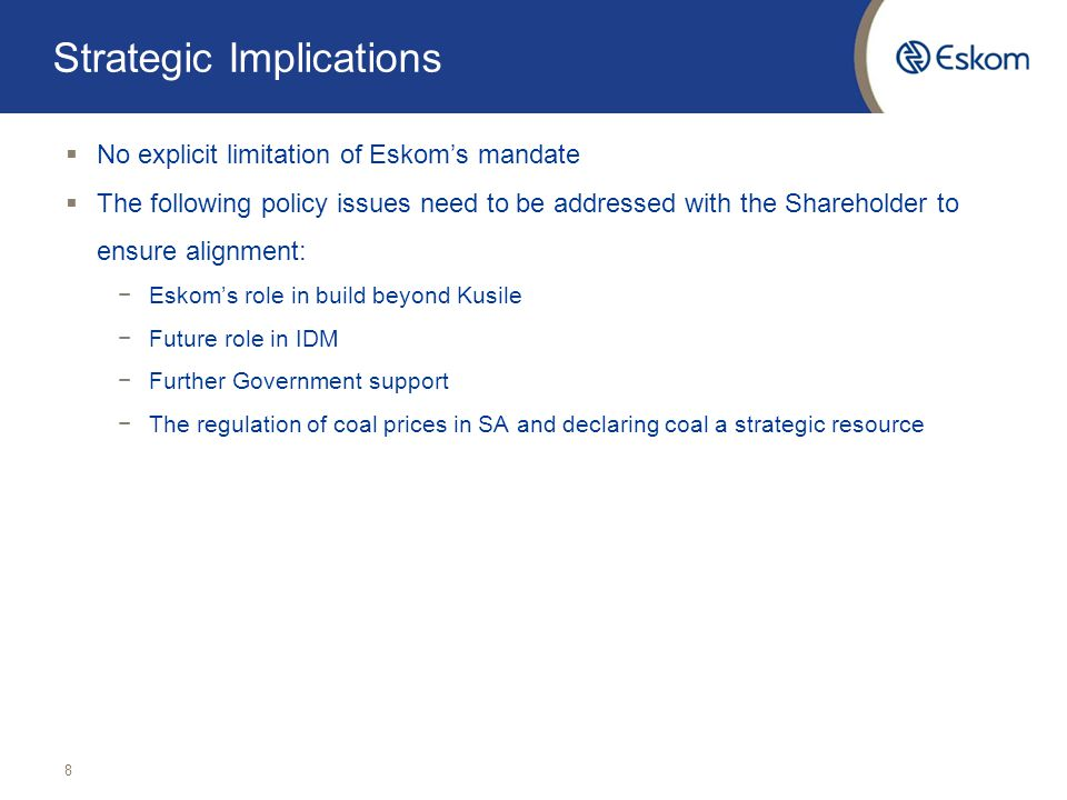 Strategic Implications  No explicit limitation of Eskom's mandate  The following policy issues need to be addressed with the Shareholder to ensure alignment: −Eskom's role in build beyond Kusile −Future role in IDM −Further Government support −The regulation of coal prices in SA and declaring coal a strategic resource 8