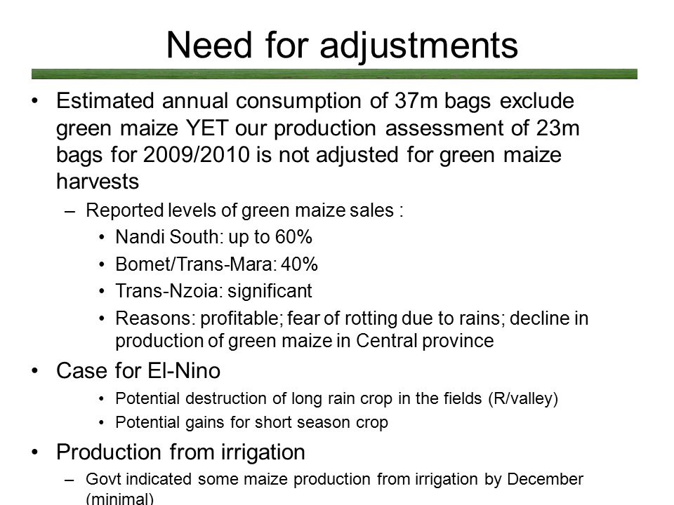 Need for adjustments Estimated annual consumption of 37m bags exclude green maize YET our production assessment of 23m bags for 2009/2010 is not adjus