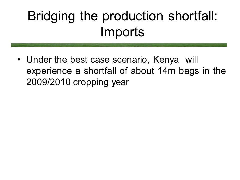 Bridging the production shortfall: Imports Under the best case scenario, Kenya will experience a shortfall of about 14m bags in the 2009/2010 cropping year