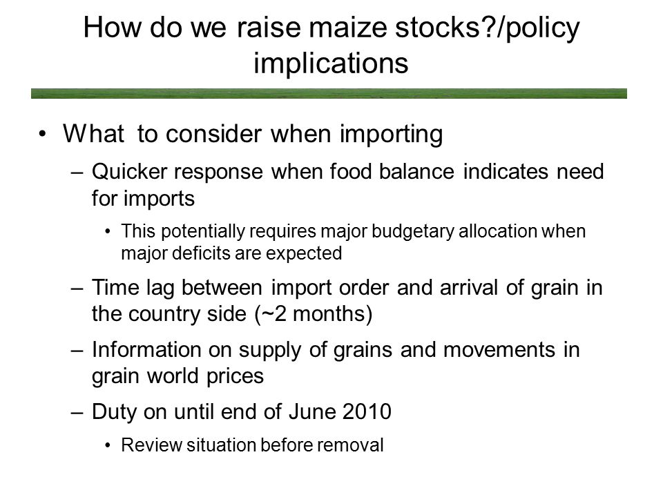How do we raise maize stocks?/policy implications What to consider when importing –Quicker response when food balance indicates need for imports This potentially requires major budgetary allocation when major deficits are expected –Time lag between import order and arrival of grain in the country side (~2 months) –Information on supply of grains and movements in grain world prices –Duty on until end of June 2010 Review situation before removal