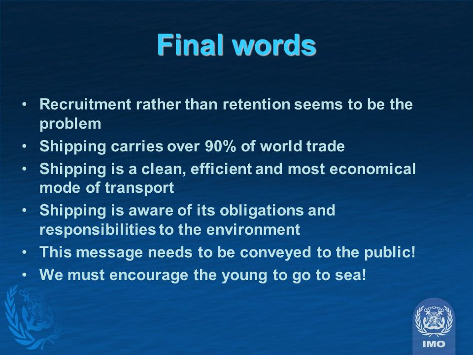 Final words Recruitment rather than retention seems to be the problem Shipping carries over 90% of world trade Shipping is a clean, efficient and most economical mode of transport Shipping is aware of its obligations and responsibilities to the environment This message needs to be conveyed to the public.