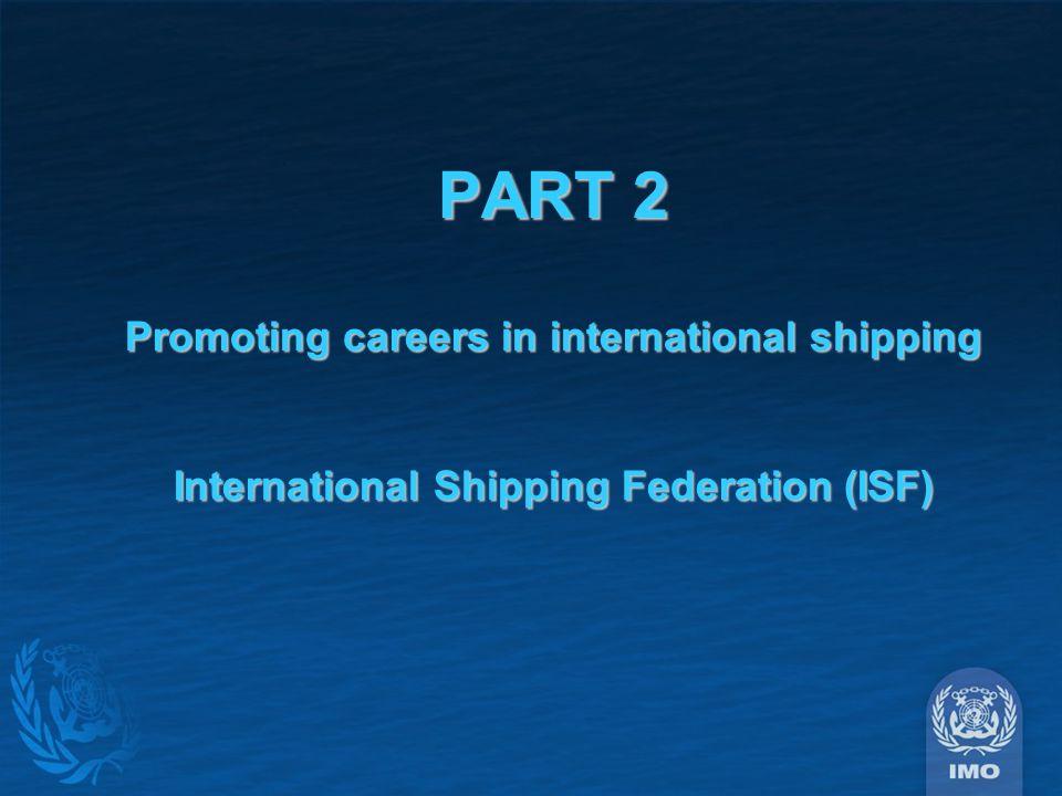 PART 2 Promoting careers in international shipping International Shipping Federation (ISF)
