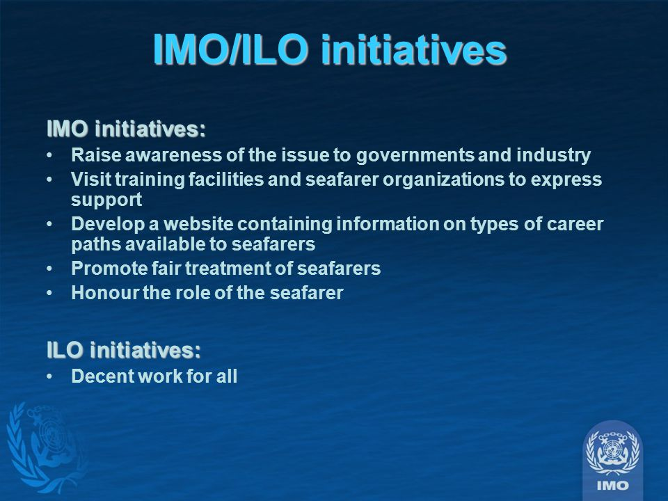 IMO/ILO initiatives IMO initiatives: Raise awareness of the issue to governments and industry Visit training facilities and seafarer organizations to express support Develop a website containing information on types of career paths available to seafarers Promote fair treatment of seafarers Honour the role of the seafarer ILO initiatives: Decent work for all