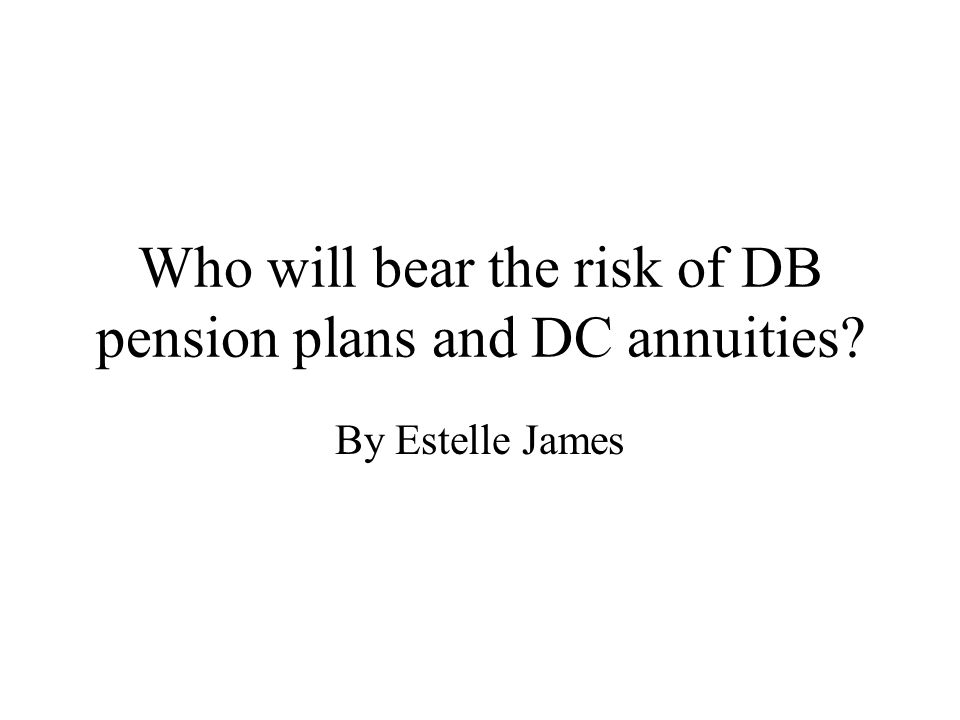 Who will bear the risk of DB pension plans and DC annuities By Estelle James