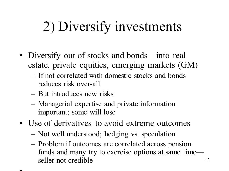 12 2) Diversify investments Diversify out of stocks and bonds—into real estate, private equities, emerging markets (GM) –If not correlated with domestic stocks and bonds reduces risk over-all –But introduces new risks –Managerial expertise and private information important; some will lose Use of derivatives to avoid extreme outcomes –Not well understood; hedging vs.
