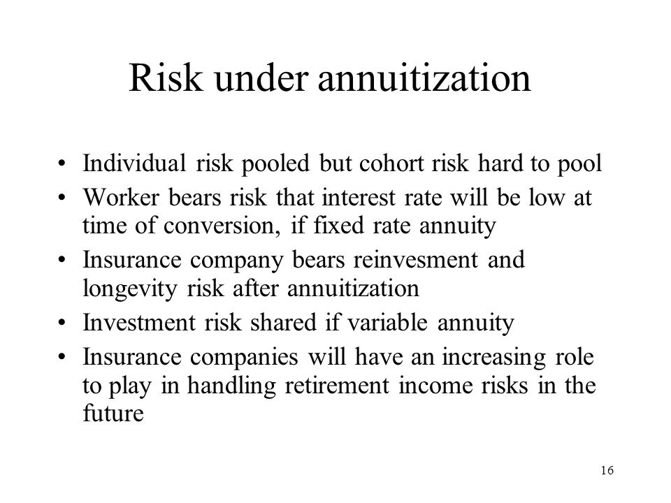 16 Risk under annuitization Individual risk pooled but cohort risk hard to pool Worker bears risk that interest rate will be low at time of conversion, if fixed rate annuity Insurance company bears reinvesment and longevity risk after annuitization Investment risk shared if variable annuity Insurance companies will have an increasing role to play in handling retirement income risks in the future