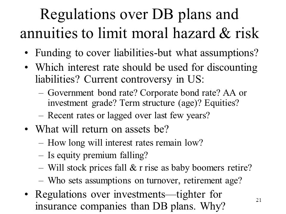 21 Regulations over DB plans and annuities to limit moral hazard & risk Funding to cover liabilities-but what assumptions.