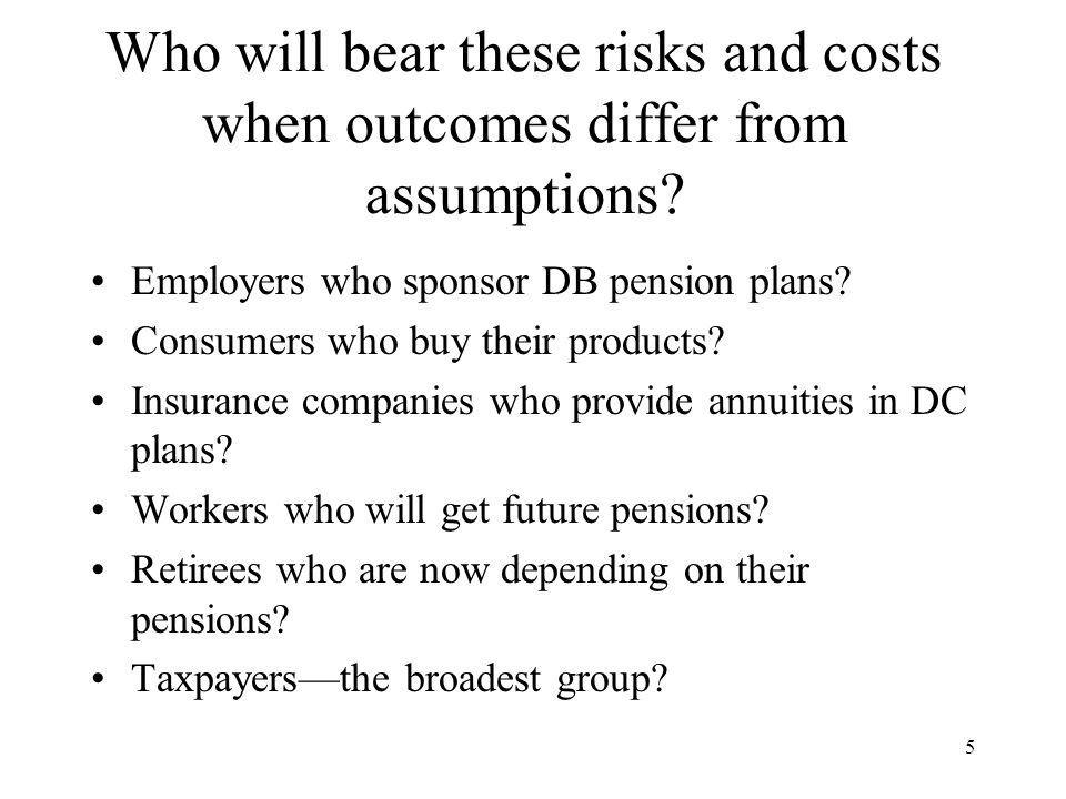 5 Who will bear these risks and costs when outcomes differ from assumptions.