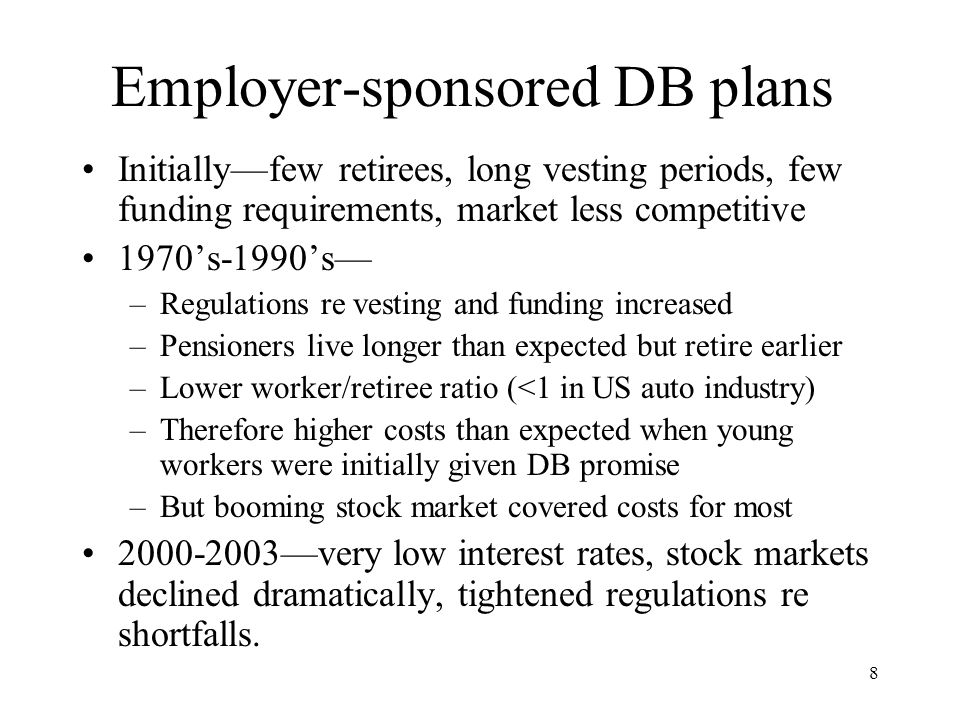 8 Employer-sponsored DB plans Initially—few retirees, long vesting periods, few funding requirements, market less competitive 1970's-1990's— –Regulations re vesting and funding increased –Pensioners live longer than expected but retire earlier –Lower worker/retiree ratio (<1 in US auto industry) –Therefore higher costs than expected when young workers were initially given DB promise –But booming stock market covered costs for most 2000-2003—very low interest rates, stock markets declined dramatically, tightened regulations re shortfalls.
