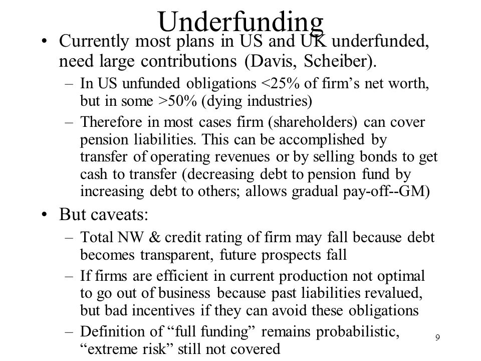 9 Underfunding Currently most plans in US and UK underfunded, need large contributions (Davis, Scheiber).