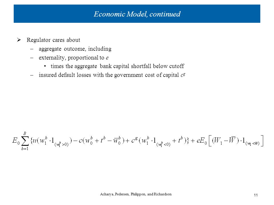 Economic Model, continued  Regulator cares about –aggregate outcome, including –externality, proportional to e times the aggregate bank capital shortfall below cutoff –insured default losses with the government cost of capital c g Acharya, Pedersen, Philippon, and Richardson 11