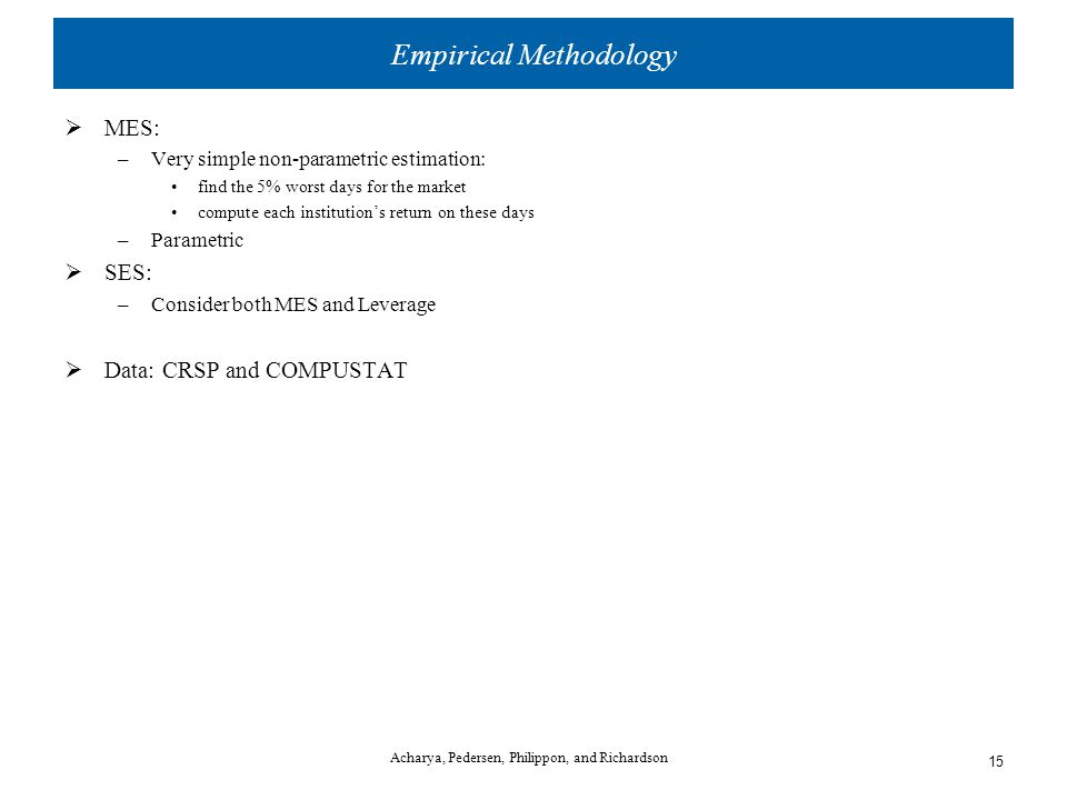 Empirical Methodology  MES: –Very simple non-parametric estimation: find the 5% worst days for the market compute each institution's return on these days –Parametric  SES: –Consider both MES and Leverage  Data: CRSP and COMPUSTAT Acharya, Pedersen, Philippon, and Richardson 15