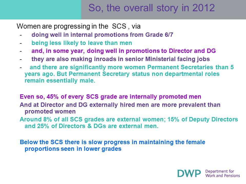 So, the overall story in 2012 Women are progressing in the SCS, via ­ doing well in internal promotions from Grade 6/7 ­ being less likely to leave than men ­ and, in some year, doing well in promotions to Director and DG ­ they are also making inroads in senior Ministerial facing jobs ­ and there are significantly more women Permanent Secretaries than 5 years ago.