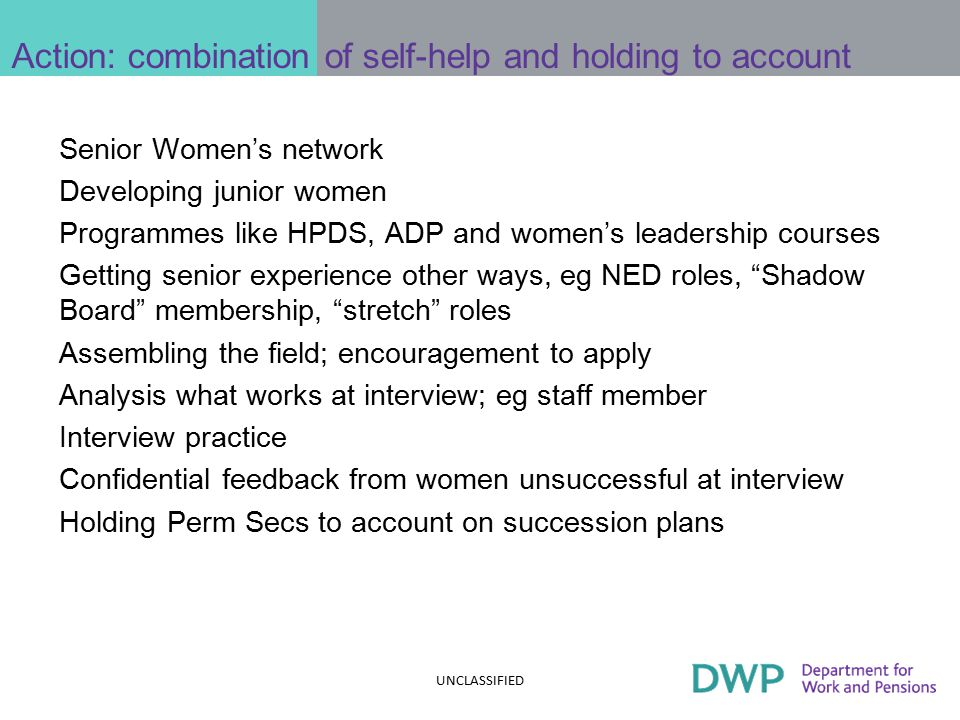 Action: combination of self-help and holding to account Senior Women's network Developing junior women Programmes like HPDS, ADP and women's leadership courses Getting senior experience other ways, eg NED roles, Shadow Board membership, stretch roles Assembling the field; encouragement to apply Analysis what works at interview; eg staff member Interview practice Confidential feedback from women unsuccessful at interview Holding Perm Secs to account on succession plans UNCLASSIFIED
