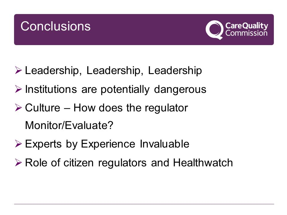 Conclusions  Leadership, Leadership, Leadership  Institutions are potentially dangerous  Culture – How does the regulator Monitor/Evaluate?  Exper