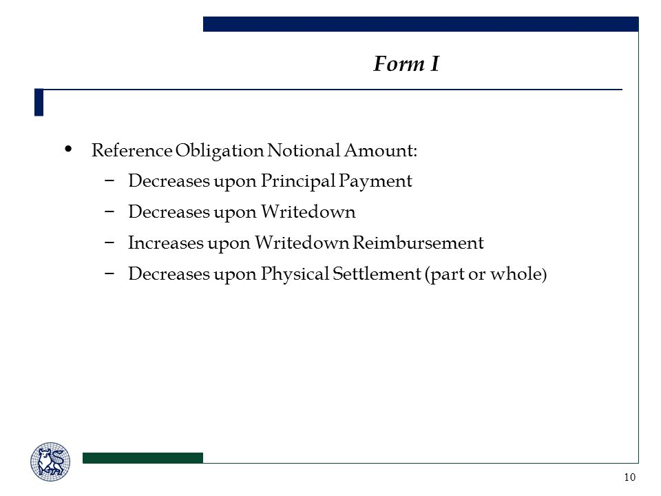 10 Form I Reference Obligation Notional Amount: −Decreases upon Principal Payment −Decreases upon Writedown −Increases upon Writedown Reimbursement −Decreases upon Physical Settlement (part or whole )