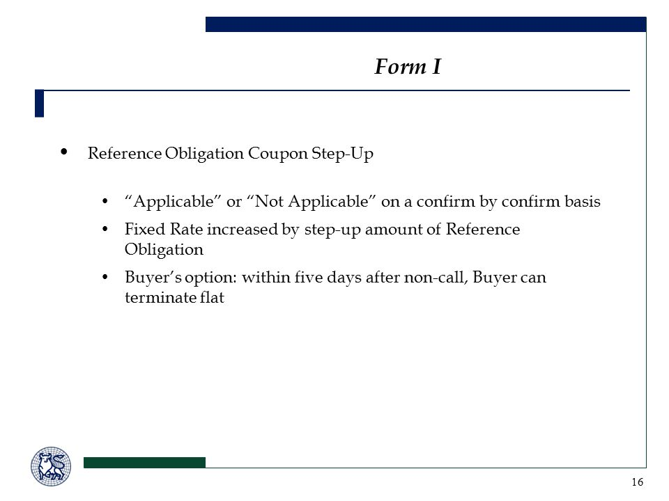 16 Reference Obligation Coupon Step-Up Applicable or Not Applicable on a confirm by confirm basis Fixed Rate increased by step-up amount of Reference Obligation Buyer's option: within five days after non-call, Buyer can terminate flat Form I