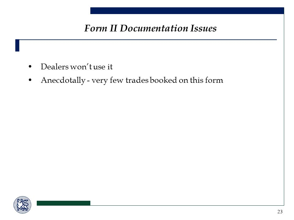 23 Form II Documentation Issues Dealers won't use it Anecdotally - very few trades booked on this form