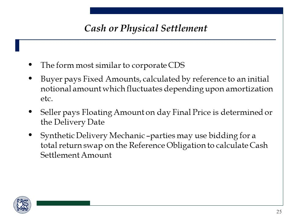 25 Cash or Physical Settlement The form most similar to corporate CDS Buyer pays Fixed Amounts, calculated by reference to an initial notional amount which fluctuates depending upon amortization etc.