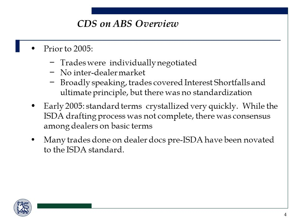 4 CDS on ABS Overview Prior to 2005: − Trades were individually negotiated − No inter-dealer market − Broadly speaking, trades covered Interest Shortfalls and ultimate principle, but there was no standardization Early 2005: standard terms crystallized very quickly.