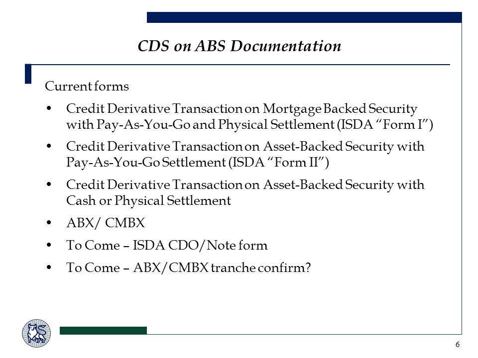 6 Current forms Credit Derivative Transaction on Mortgage Backed Security with Pay-As-You-Go and Physical Settlement (ISDA Form I ) Credit Derivative Transaction on Asset-Backed Security with Pay-As-You-Go Settlement (ISDA Form II ) Credit Derivative Transaction on Asset-Backed Security with Cash or Physical Settlement ABX/ CMBX To Come – ISDA CDO/Note form To Come – ABX/CMBX tranche confirm