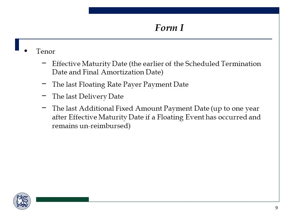 9 Tenor − Effective Maturity Date (the earlier of the Scheduled Termination Date and Final Amortization Date) − The last Floating Rate Payer Payment Date − The last Delivery Date − The last Additional Fixed Amount Payment Date (up to one year after Effective Maturity Date if a Floating Event has occurred and remains un-reimbursed) Form I