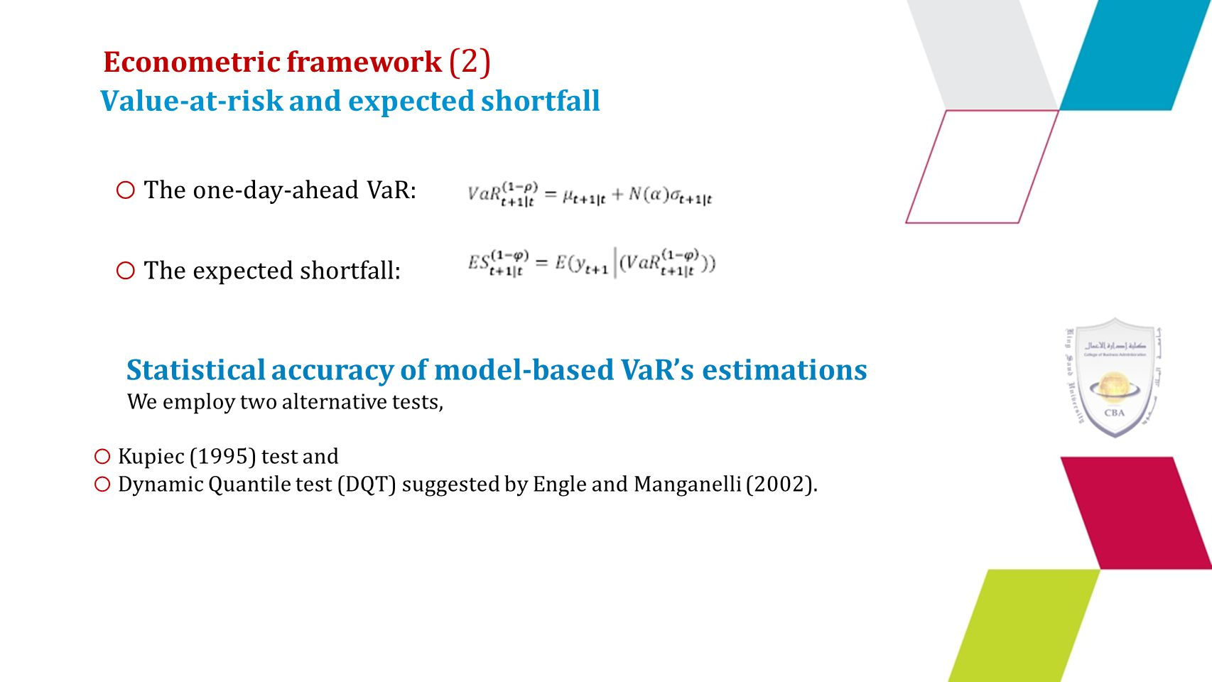 Value-at-risk and expected shortfall o The one-day-ahead VaR: o The expected shortfall: Statistical accuracy of model-based VaR's estimations We employ two alternative tests, o Kupiec (1995) test and o Dynamic Quantile test (DQT) suggested by Engle and Manganelli (2002).
